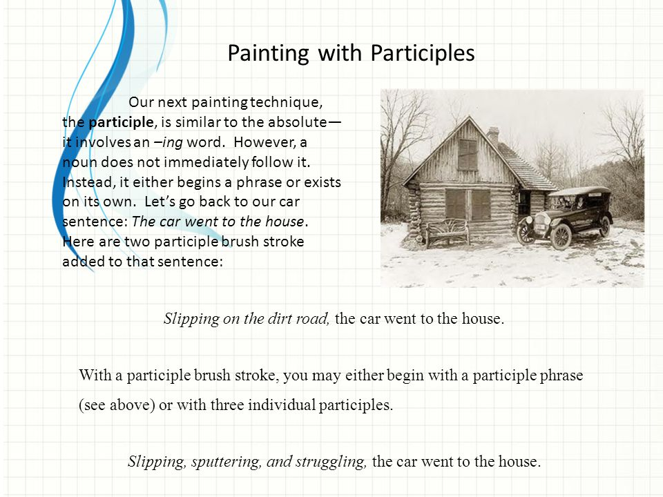 Our next painting technique, the participle, is similar to the absolute— it involves an –ing word. However, a noun does not immediately follow it. Ins
