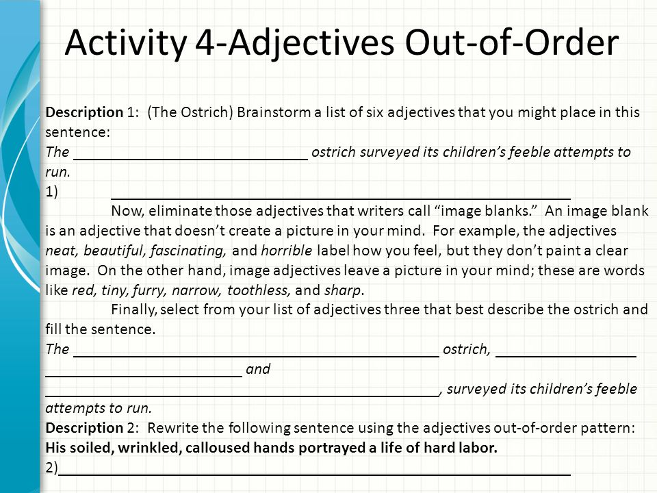 Activity 4-Adjectives Out-of-Order Description 1: (The Ostrich) Brainstorm a list of six adjectives that you might place in this sentence: The ostrich surveyed its children's feeble attempts to run.