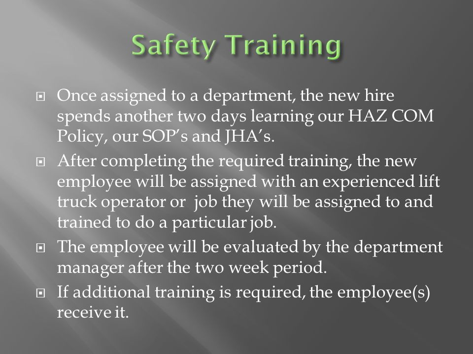  Once assigned to a department, the new hire spends another two days learning our HAZ COM Policy, our SOP's and JHA's.  After completing the require