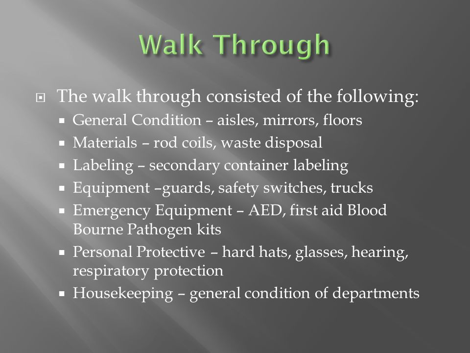  The walk through consisted of the following:  General Condition – aisles, mirrors, floors  Materials – rod coils, waste disposal  Labeling – secondary container labeling  Equipment –guards, safety switches, trucks  Emergency Equipment – AED, first aid Blood Bourne Pathogen kits  Personal Protective – hard hats, glasses, hearing, respiratory protection  Housekeeping – general condition of departments