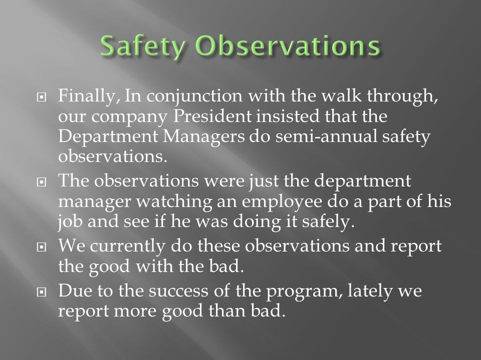  Finally, In conjunction with the walk through, our company President insisted that the Department Managers do semi-annual safety observations.