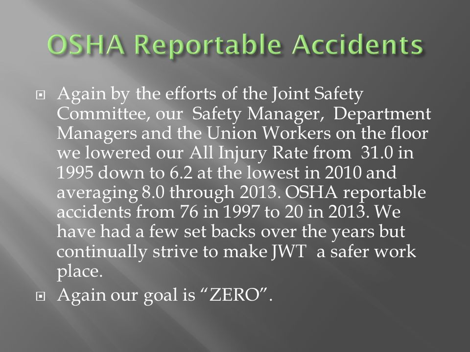  Again by the efforts of the Joint Safety Committee, our Safety Manager, Department Managers and the Union Workers on the floor we lowered our All Injury Rate from 31.0 in 1995 down to 6.2 at the lowest in 2010 and averaging 8.0 through 2013.