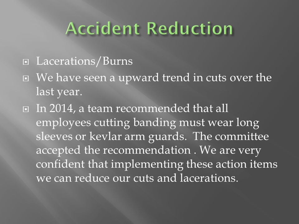  Lacerations/Burns  We have seen a upward trend in cuts over the last year.  In 2014, a team recommended that all employees cutting banding must we