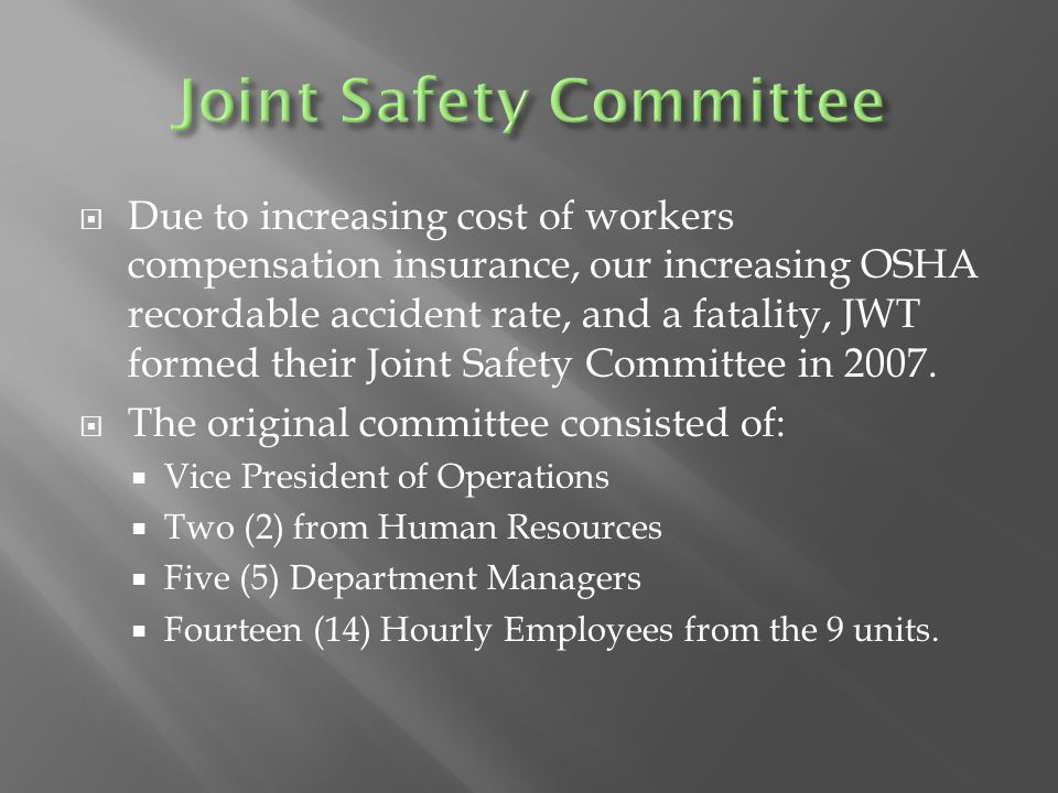  Due to increasing cost of workers compensation insurance, our increasing OSHA recordable accident rate, and a fatality, JWT formed their Joint Safet