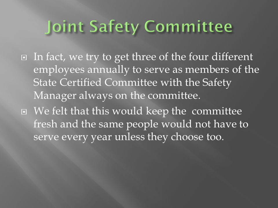  In fact, we try to get three of the four different employees annually to serve as members of the State Certified Committee with the Safety Manager a