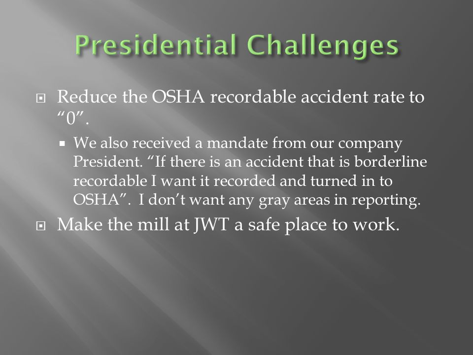 """ Reduce the OSHA recordable accident rate to """"0"""".  We also received a mandate from our company President. """"If there is an accident that is borderlin"""