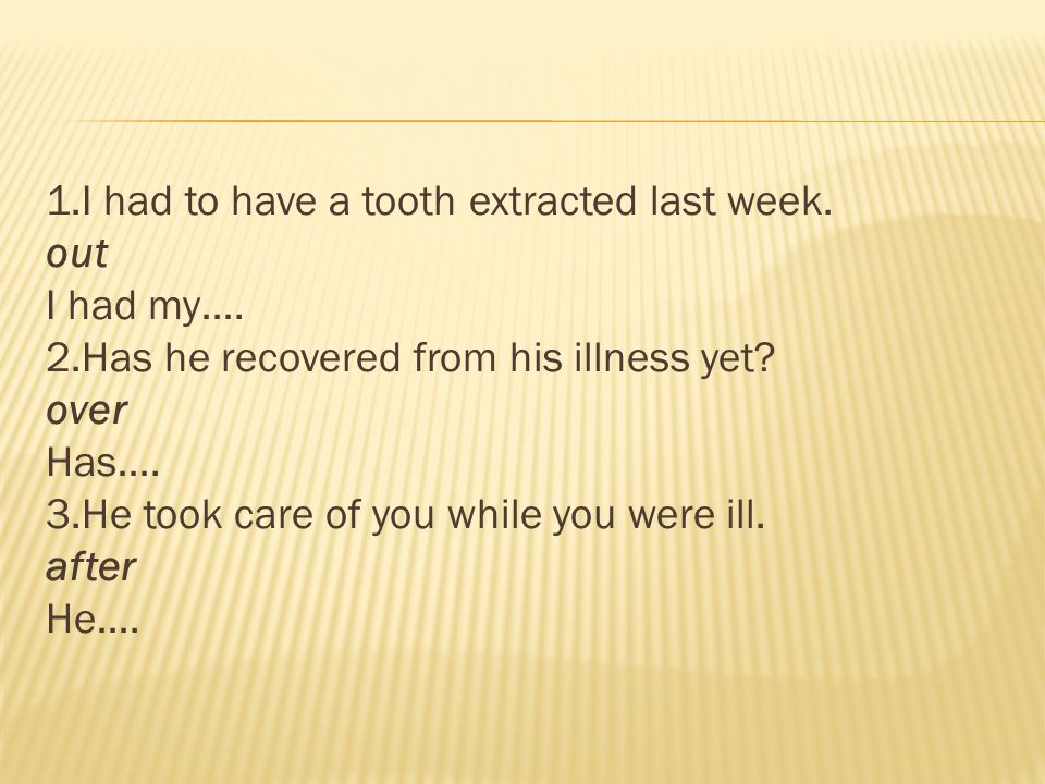 1.I had to have a tooth extracted last week. out I had my…. 2.Has he recovered from his illness yet? over Has…. 3.He took care of you while you were i