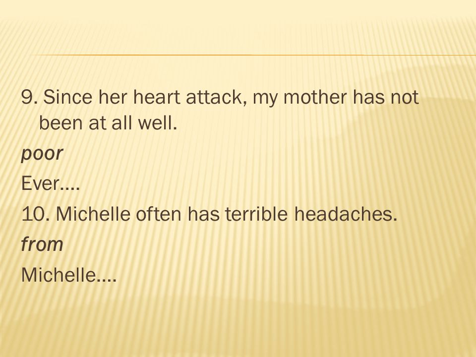 9. Since her heart attack, my mother has not been at all well. poor Ever…. 10. Michelle often has terrible headaches. from Michelle….
