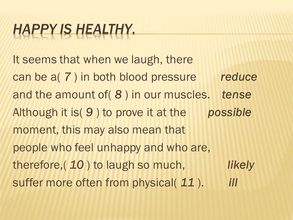 It seems that when we laugh, there can be a( 7 ) in both blood pressure reduce and the amount of( 8 ) in our muscles. tense Although it is( 9 ) to pro