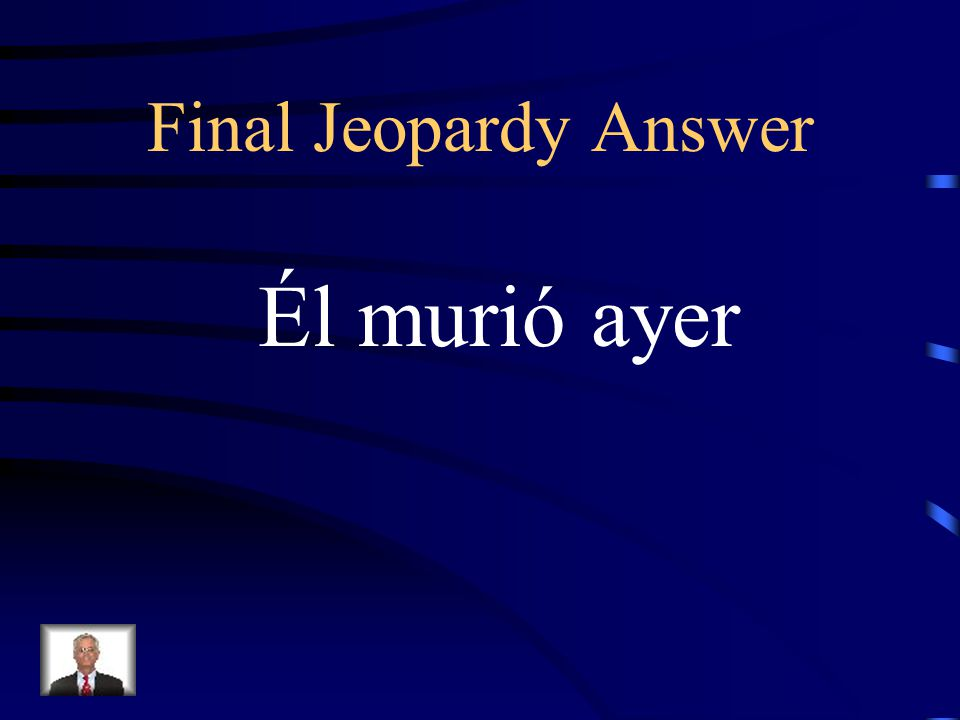 Final Jeopardy He died yesterday
