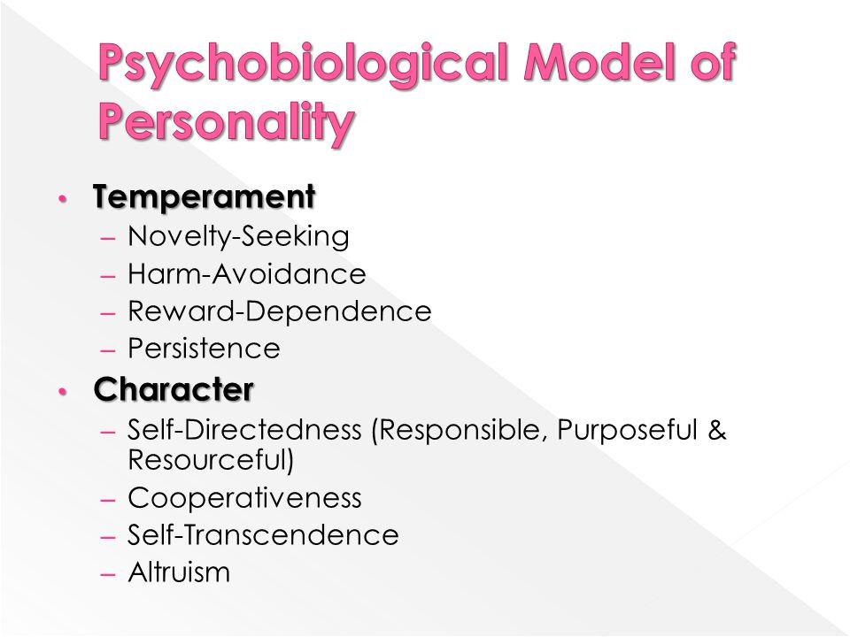 Temperament Temperament – Novelty-Seeking – Harm-Avoidance – Reward-Dependence – Persistence Character Character – Self-Directedness (Responsible, Purposeful & Resourceful) – Cooperativeness – Self-Transcendence – Altruism