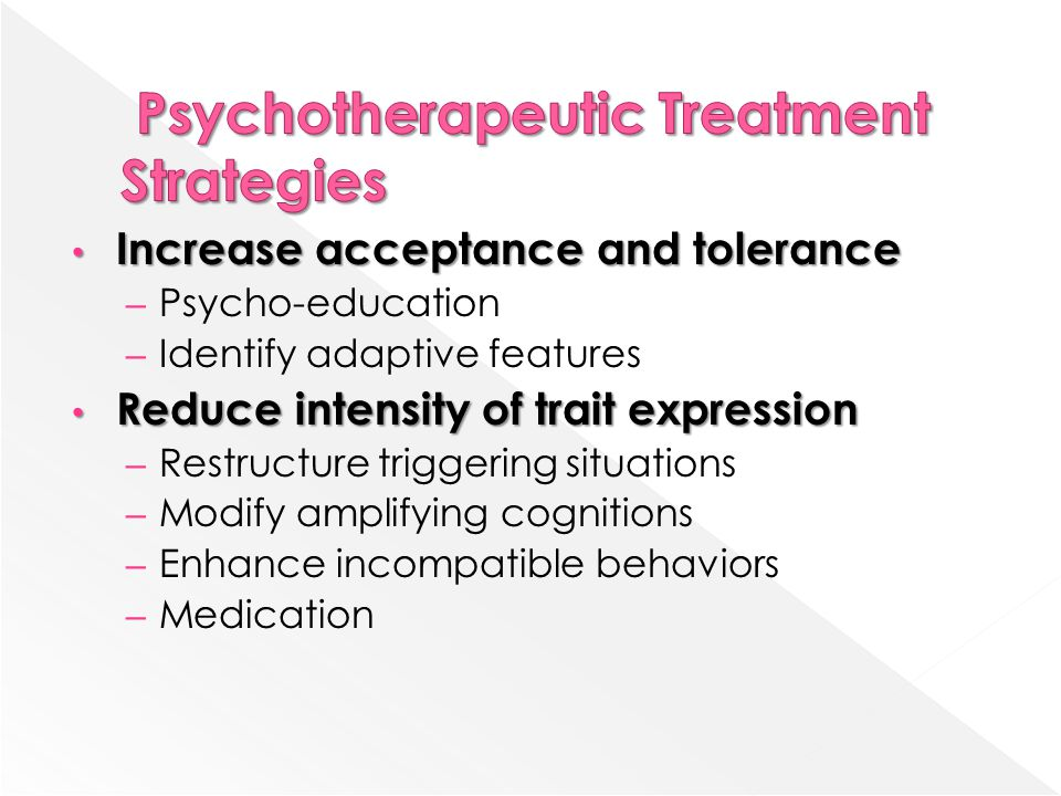 Increase acceptance and tolerance Increase acceptance and tolerance – Psycho-education – Identify adaptive features Reduce intensity of trait expression Reduce intensity of trait expression – Restructure triggering situations – Modify amplifying cognitions – Enhance incompatible behaviors – Medication