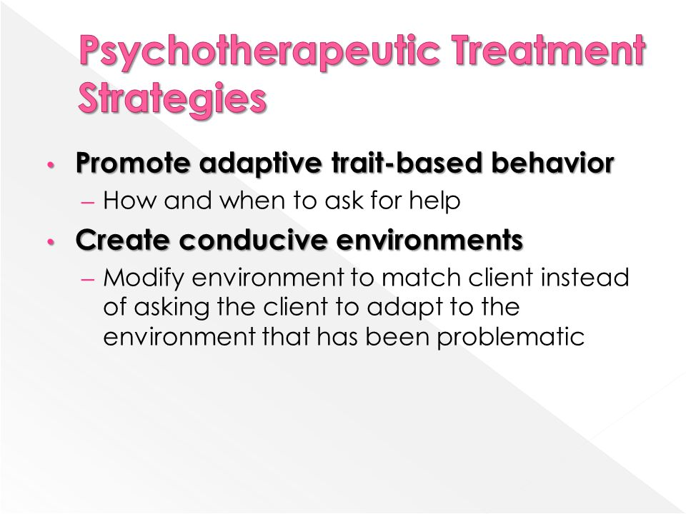 Promote adaptive trait-based behavior Promote adaptive trait-based behavior – How and when to ask for help Create conducive environments Create conducive environments – Modify environment to match client instead of asking the client to adapt to the environment that has been problematic