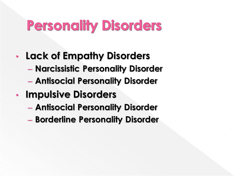 Lack of Empathy Disorders Lack of Empathy Disorders – Narcissistic Personality Disorder – Antisocial Personality Disorder Impulsive Disorders Impulsive Disorders – Antisocial Personality Disorder – Borderline Personality Disorder