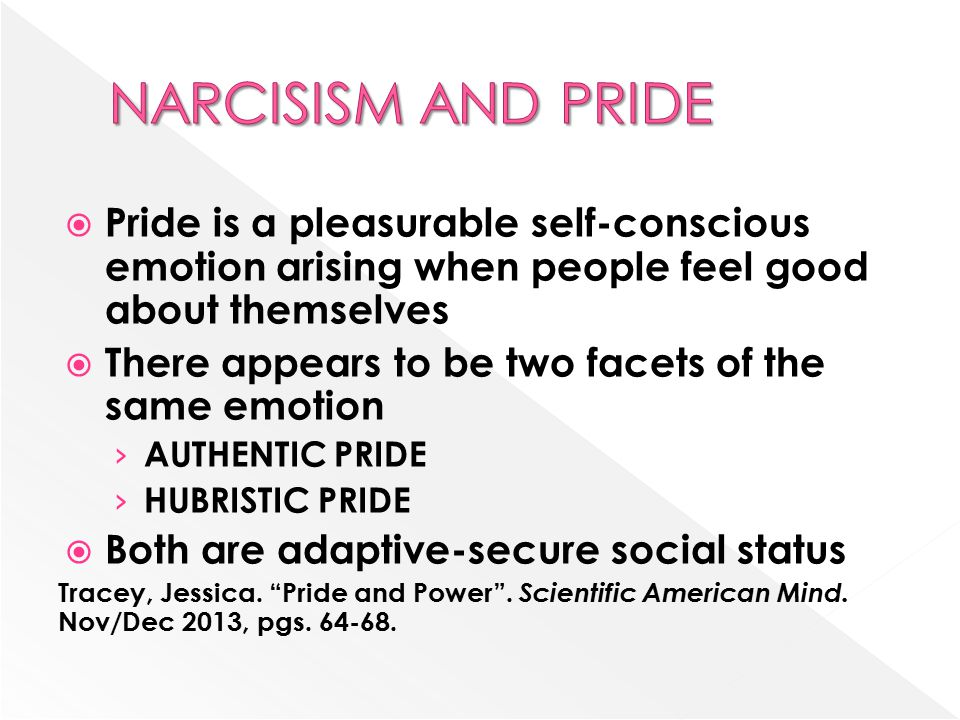  Pride is a pleasurable self-conscious emotion arising when people feel good about themselves  There appears to be two facets of the same emotion › AUTHENTIC PRIDE › HUBRISTIC PRIDE  Both are adaptive-secure social status Tracey, Jessica.