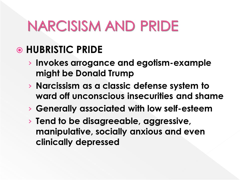  HUBRISTIC PRIDE › Invokes arrogance and egotism-example might be Donald Trump › Narcissism as a classic defense system to ward off unconscious insecurities and shame › Generally associated with low self-esteem › Tend to be disagreeable, aggressive, manipulative, socially anxious and even clinically depressed