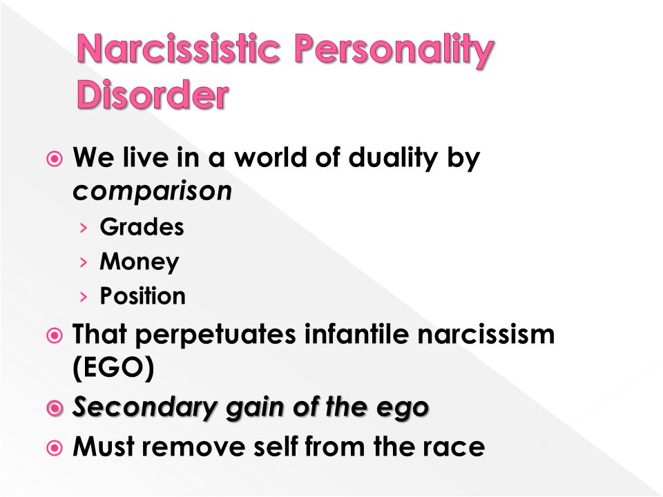  We live in a world of duality by comparison › Grades › Money › Position  That perpetuates infantile narcissism (EGO)  Secondary gain of the ego  Must remove self from the race