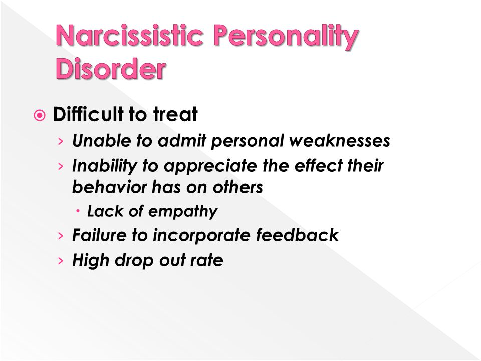 Difficult to treat › Unable to admit personal weaknesses › Inability to appreciate the effect their behavior has on others  Lack of empathy › Failure to incorporate feedback › High drop out rate