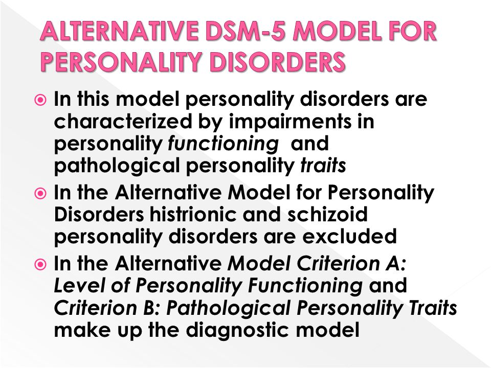  In this model personality disorders are characterized by impairments in personality functioning and pathological personality traits  In the Alternative Model for Personality Disorders histrionic and schizoid personality disorders are excluded  In the Alternative Model Criterion A: Level of Personality Functioning and Criterion B: Pathological Personality Traits make up the diagnostic model