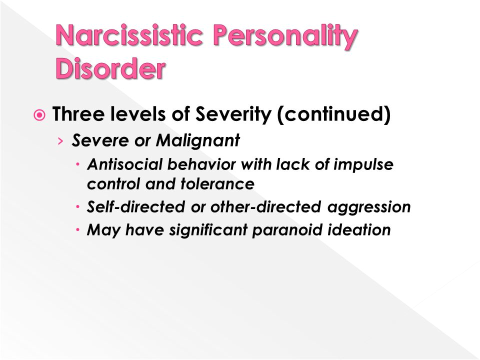  Three levels of Severity (continued) › Severe or Malignant  Antisocial behavior with lack of impulse control and tolerance  Self-directed or other