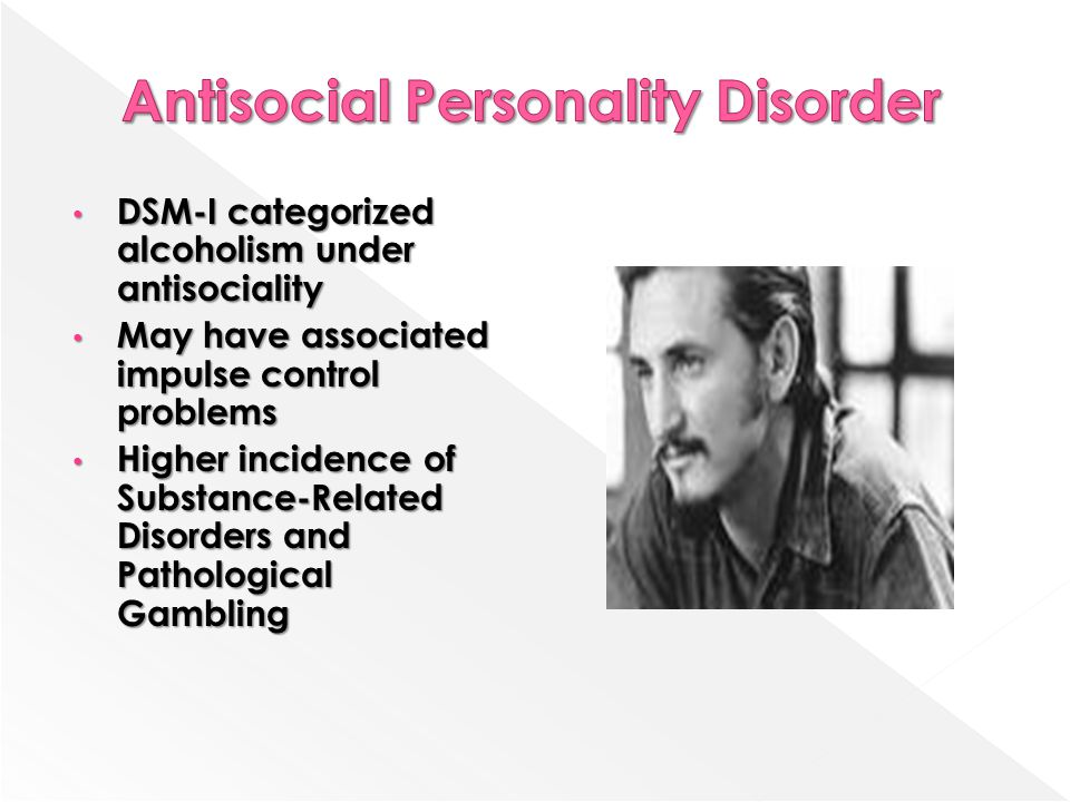 DSM-I categorized alcoholism under antisociality DSM-I categorized alcoholism under antisociality May have associated impulse control problems May have associated impulse control problems Higher incidence of Substance-Related Disorders and Pathological Gambling Higher incidence of Substance-Related Disorders and Pathological Gambling