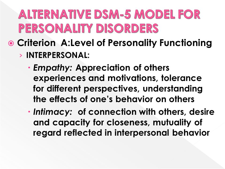  Criterion A:Level of Personality Functioning › INTERPERSONAL:  Empathy: Appreciation of others experiences and motivations, tolerance for different perspectives, understanding the effects of one's behavior on others  Intimacy: of connection with others, desire and capacity for closeness, mutuality of regard reflected in interpersonal behavior