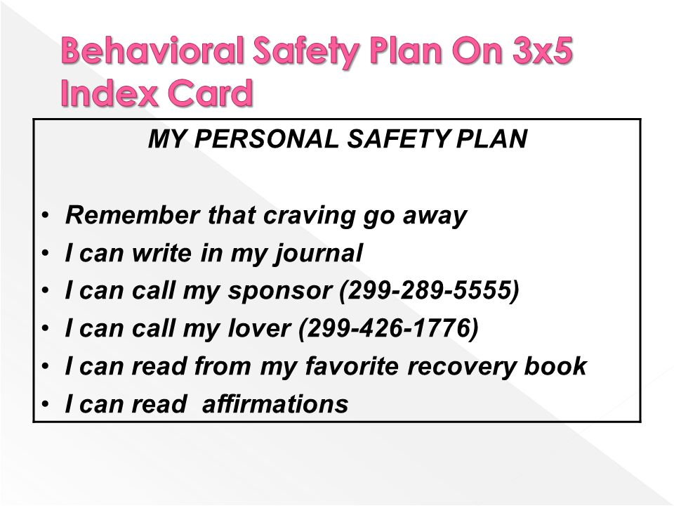 MY PERSONAL SAFETY PLAN Remember that craving go away I can write in my journal I can call my sponsor (299-289-5555) I can call my lover (299-426-1776) I can read from my favorite recovery book I can read affirmations