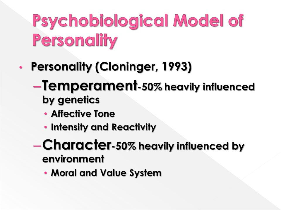 Personality (Cloninger, 1993) Personality (Cloninger, 1993) – Temperament -50% heavily influenced by genetics Affective Tone Affective Tone Intensity and Reactivity Intensity and Reactivity – Character -50% heavily influenced by environment Moral and Value System Moral and Value System