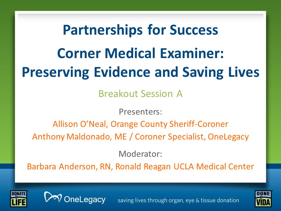 Partnerships for Success Corner Medical Examiner: Preserving Evidence and Saving Lives Breakout Session A Presenters: Allison O'Neal, Orange County Sheriff-Coroner Anthony Maldonado, ME / Coroner Specialist, OneLegacy Moderator: Barbara Anderson, RN, Ronald Reagan UCLA Medical Center
