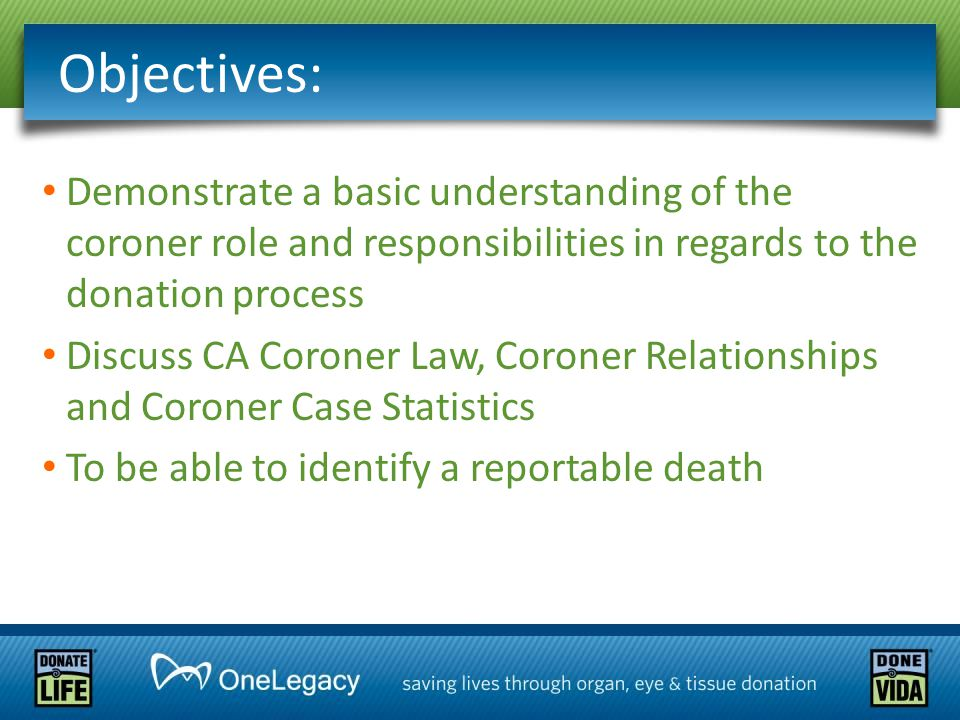 Demonstrate a basic understanding of the coroner role and responsibilities in regards to the donation process Discuss CA Coroner Law, Coroner Relationships and Coroner Case Statistics To be able to identify a reportable death Objectives: