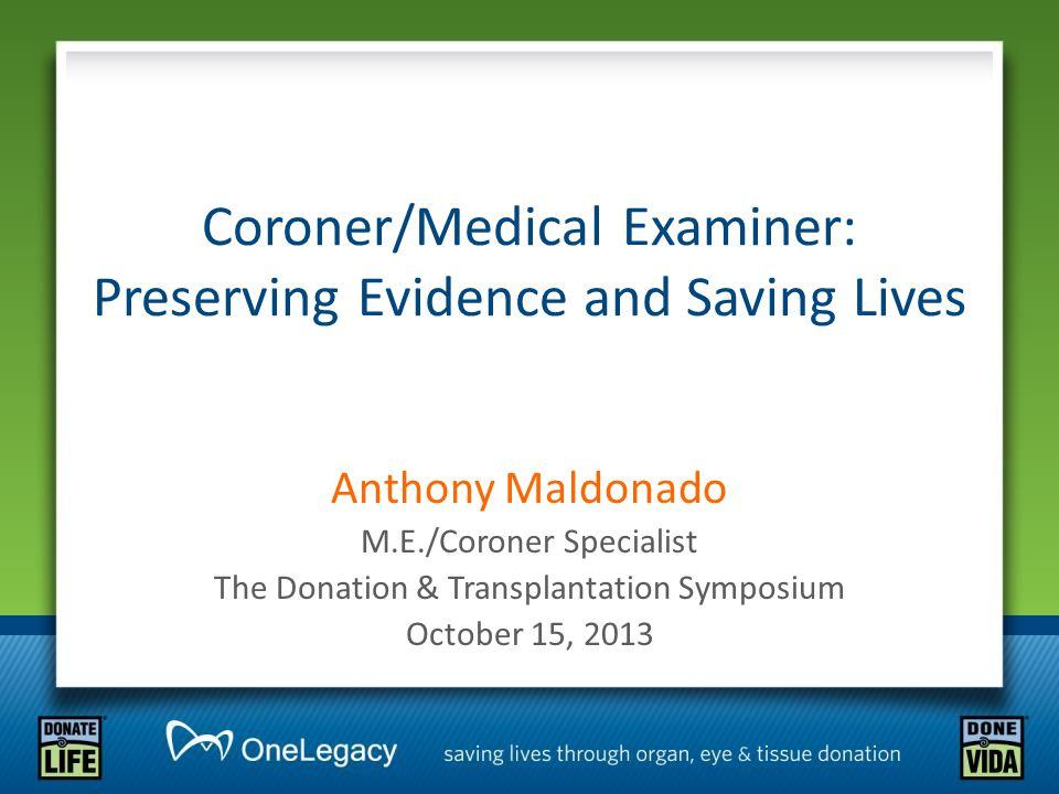 Coroner/Medical Examiner: Preserving Evidence and Saving Lives Anthony Maldonado M.E./Coroner Specialist The Donation & Transplantation Symposium October 15, 2013