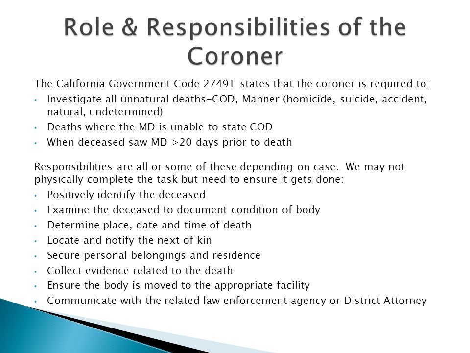 The California Government Code 27491 states that the coroner is required to: Investigate all unnatural deaths-COD, Manner (homicide, suicide, accident, natural, undetermined) Deaths where the MD is unable to state COD When deceased saw MD >20 days prior to death Responsibilities are all or some of these depending on case.