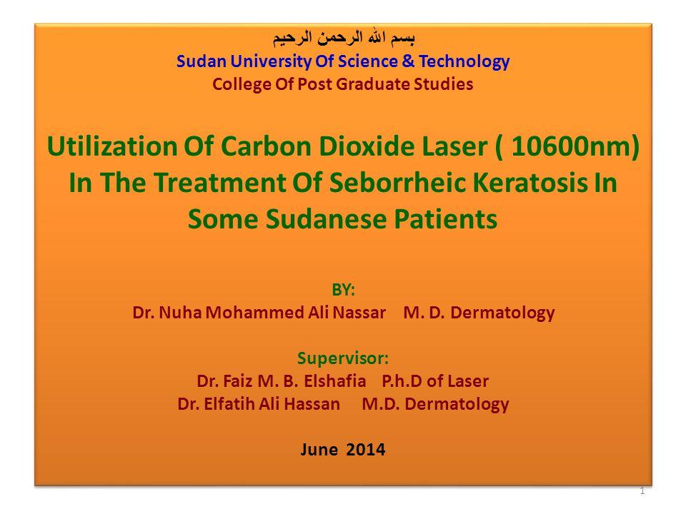 بسم الله الرحمن الرحيم Sudan University Of Science & Technology College Of Post Graduate Studies Utilization Of Carbon Dioxide Laser ( 10600nm) In The Treatment Of Seborrheic Keratosis In Some Sudanese Patients BY: Dr.