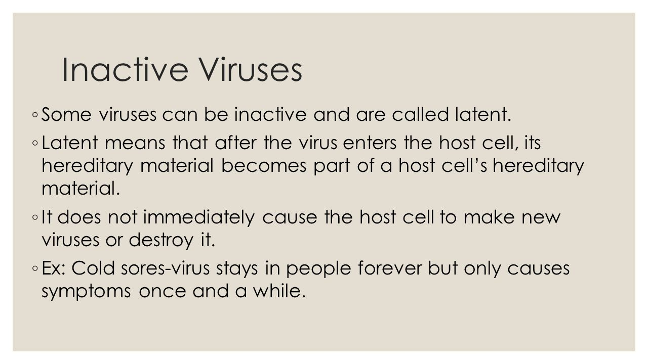 Inactive Viruses ◦ Some viruses can be inactive and are called latent.
