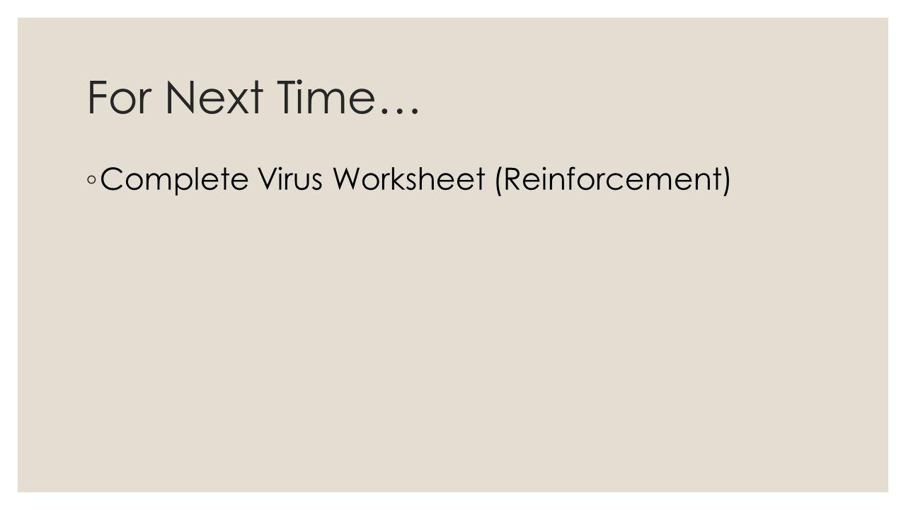 For Next Time… ◦ Complete Virus Worksheet (Reinforcement)