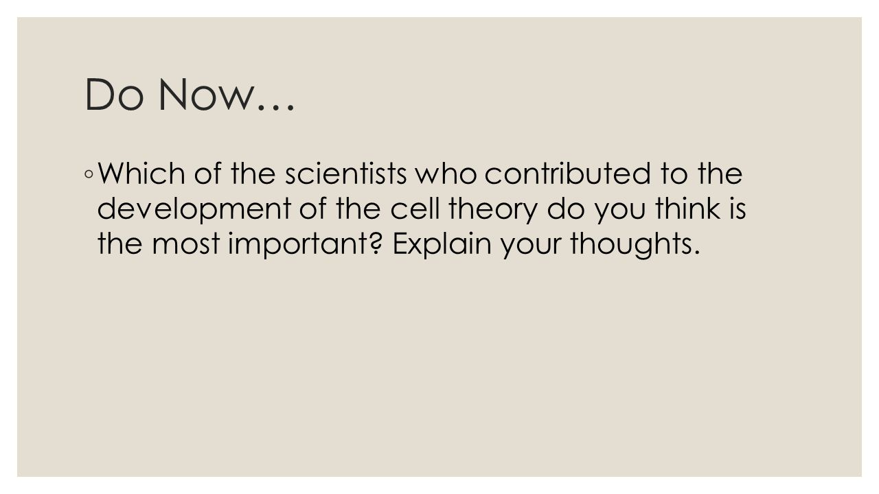 Do Now… ◦ Which of the scientists who contributed to the development of the cell theory do you think is the most important.