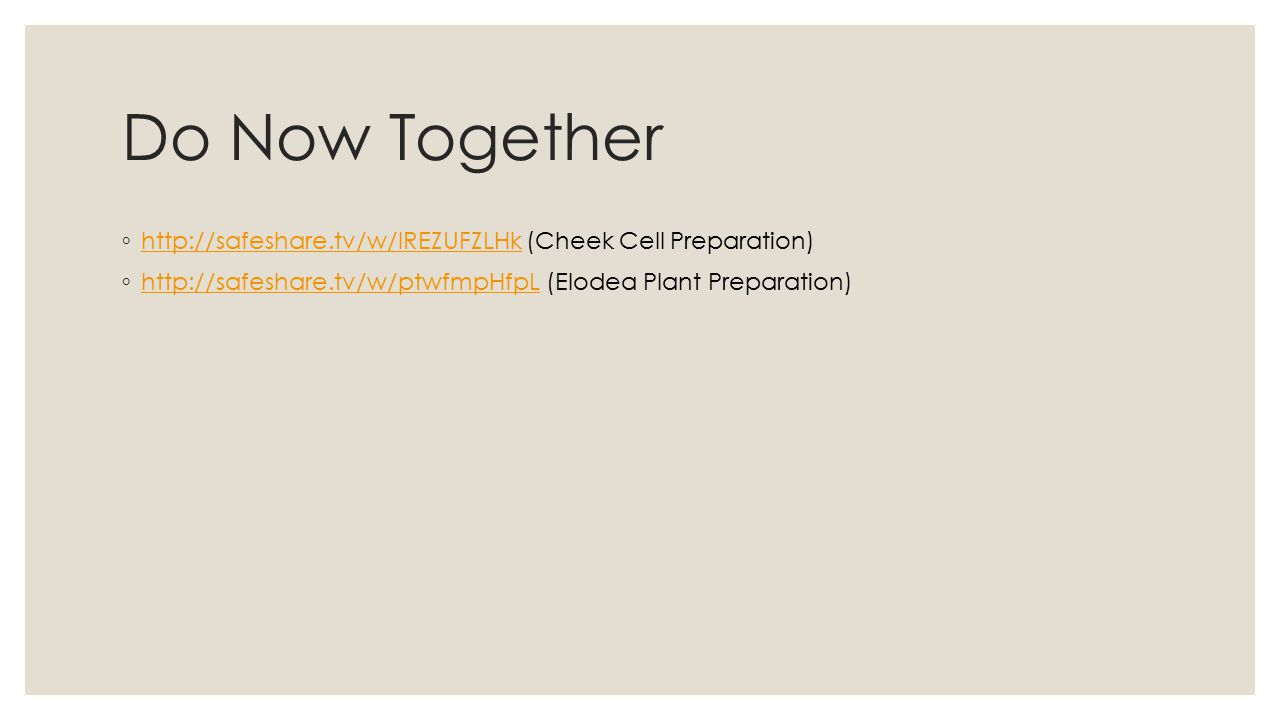 Do Now Together ◦ http://safeshare.tv/w/lREZUFZLHk (Cheek Cell Preparation) http://safeshare.tv/w/lREZUFZLHk ◦ http://safeshare.tv/w/ptwfmpHfpL (Elodea Plant Preparation) http://safeshare.tv/w/ptwfmpHfpL