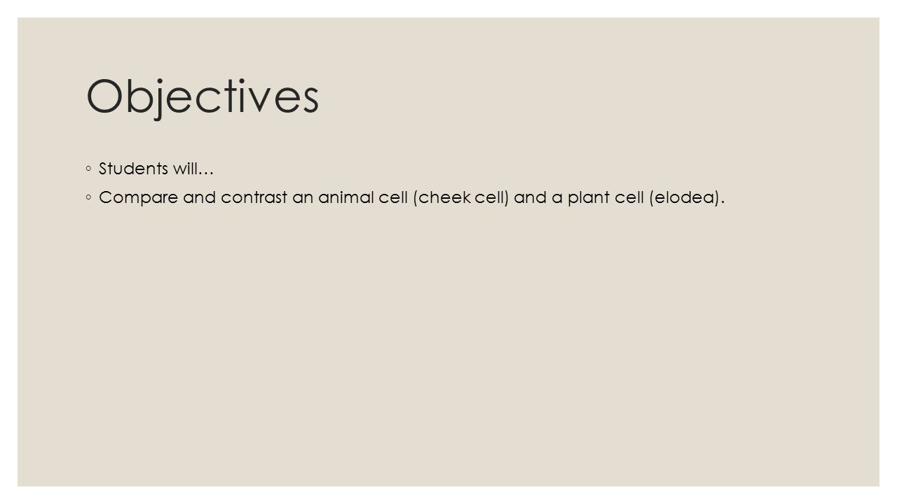Objectives ◦ Students will… ◦ Compare and contrast an animal cell (cheek cell) and a plant cell (elodea).