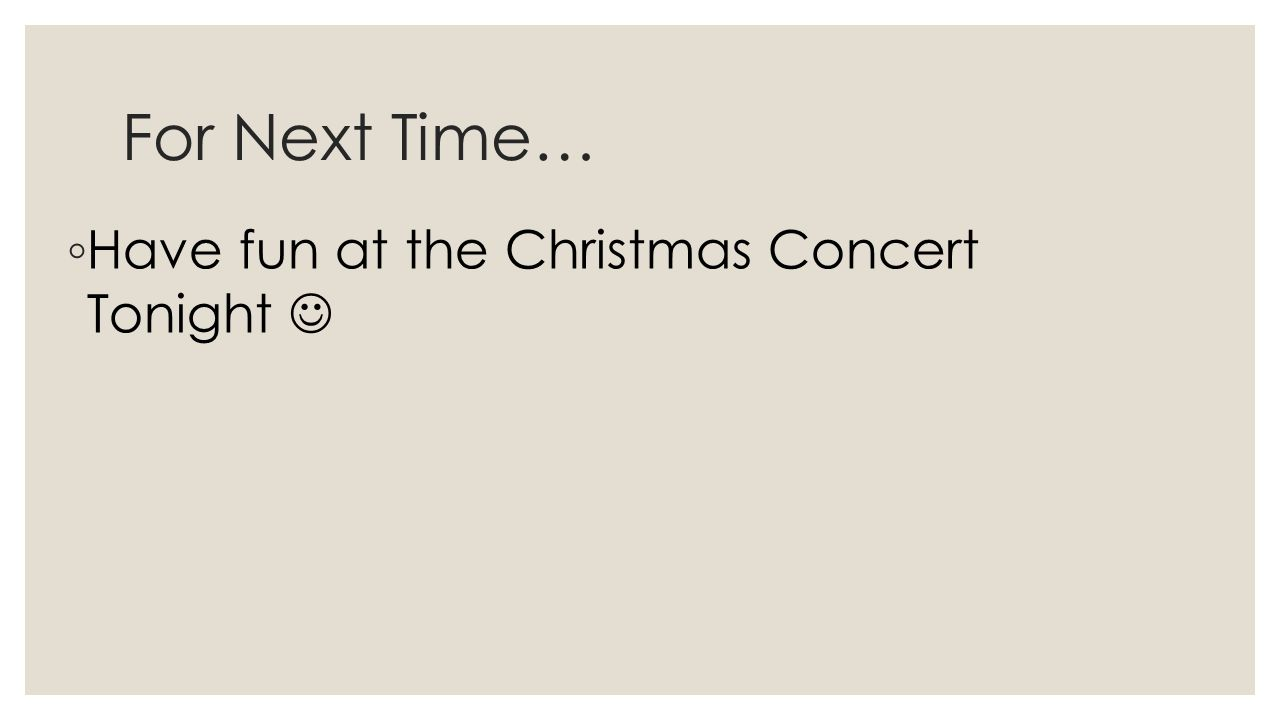 For Next Time… ◦ Have fun at the Christmas Concert Tonight
