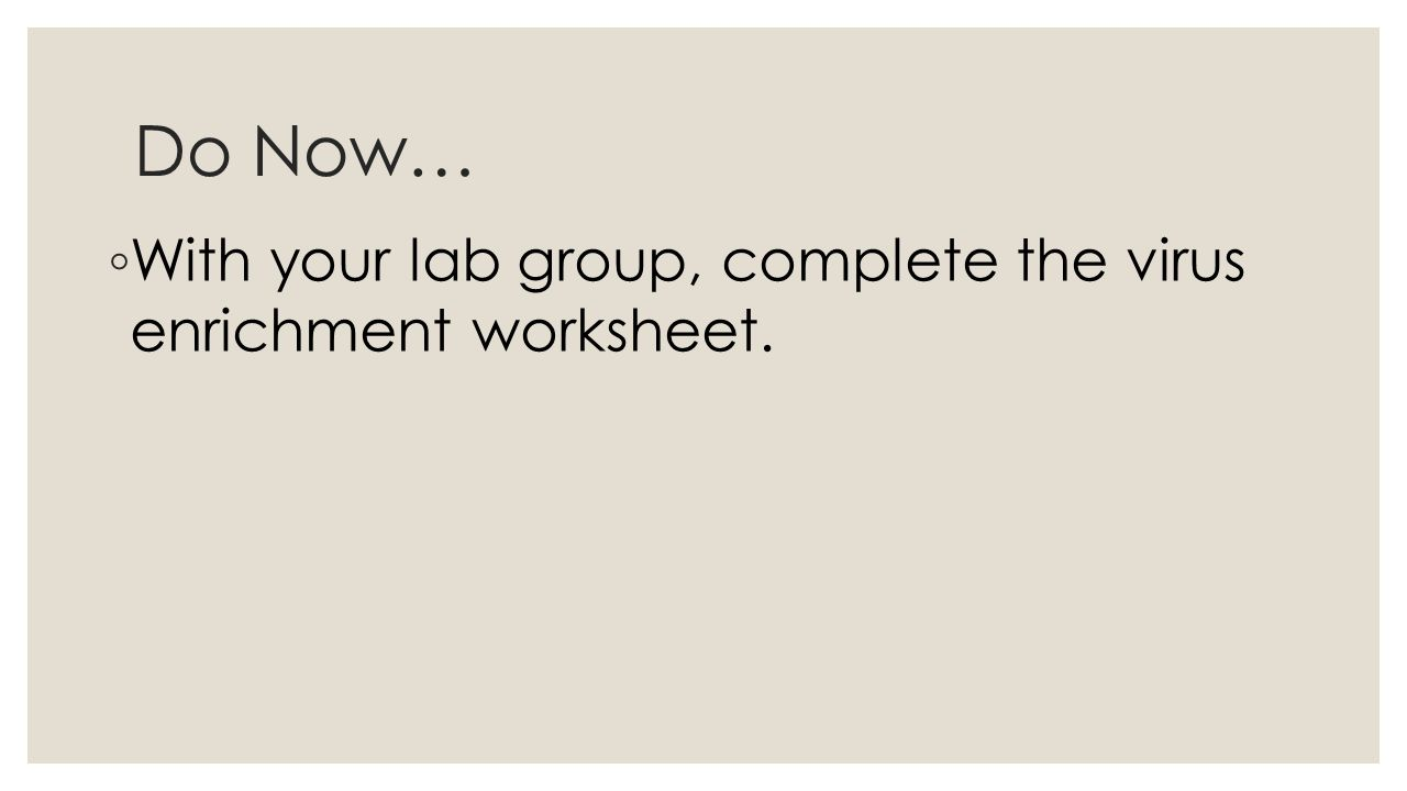 Do Now… ◦ With your lab group, complete the virus enrichment worksheet.