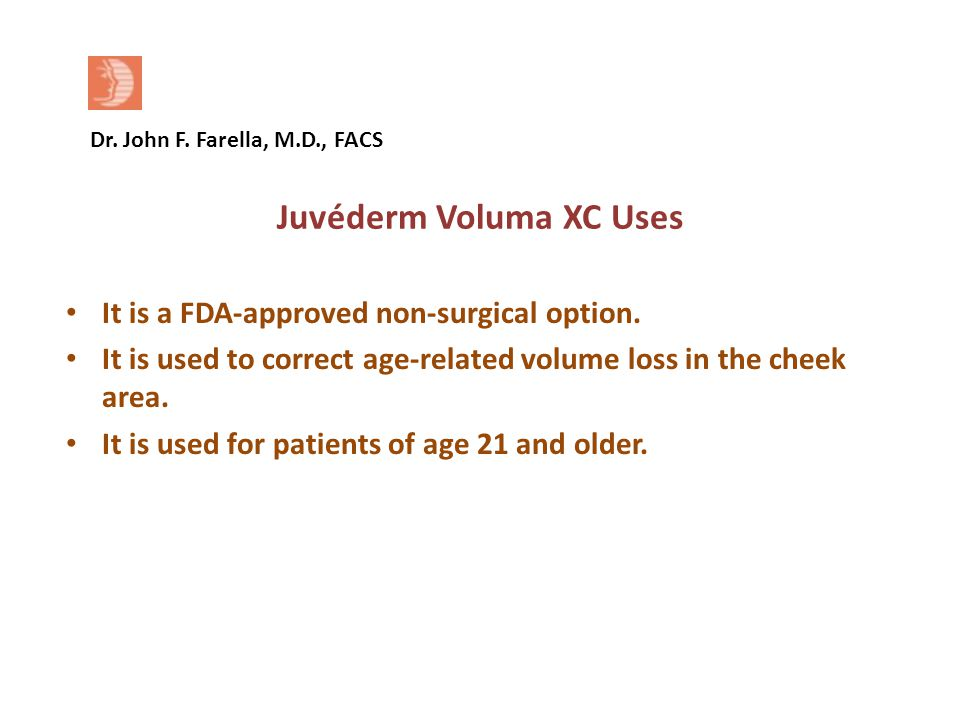 Dr. John F. Farella, M.D., FACS Juvéderm Voluma XC Uses It is a FDA-approved non-surgical option.