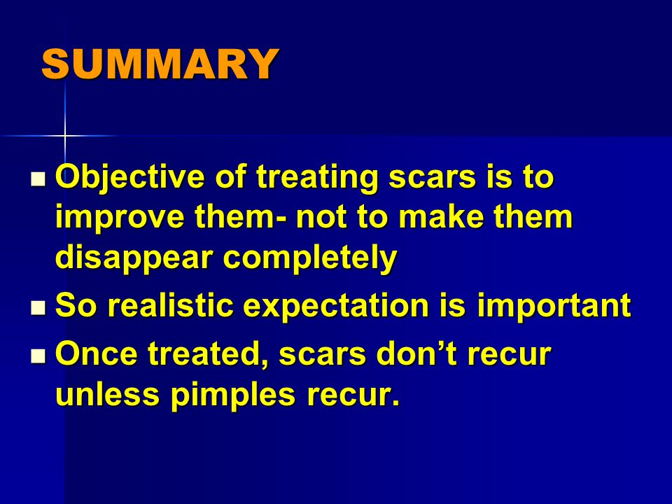 SUMMARY Objective of treating scars is to improve them- not to make them disappear completely Objective of treating scars is to improve them- not to make them disappear completely So realistic expectation is important So realistic expectation is important Once treated, scars don't recur unless pimples recur.