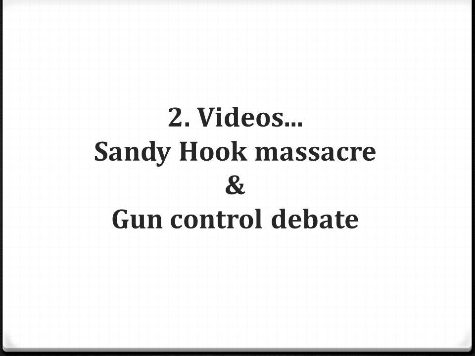 2. Videos... Sandy Hook massacre & Gun control debate