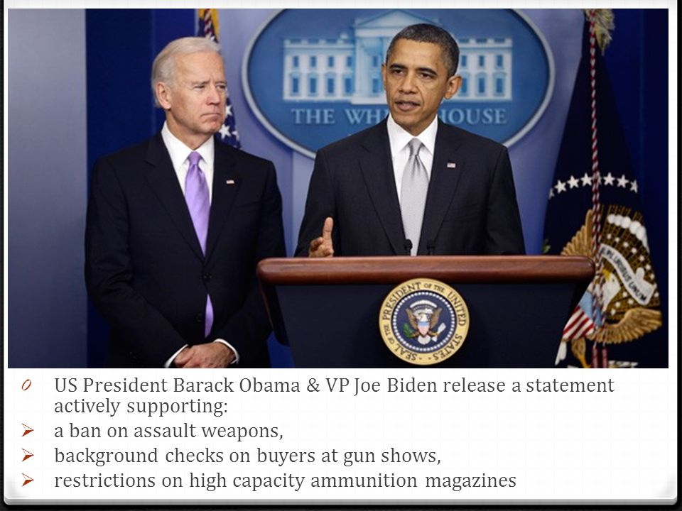 0 US President Barack Obama & VP Joe Biden release a statement actively supporting:  a ban on assault weapons,  background checks on buyers at gun s