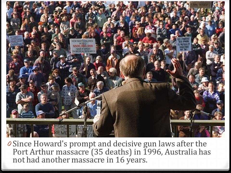 0 Since Howard's prompt and decisive gun laws after the Port Arthur massacre (35 deaths) in 1996, Australia has not had another massacre in 16 years.