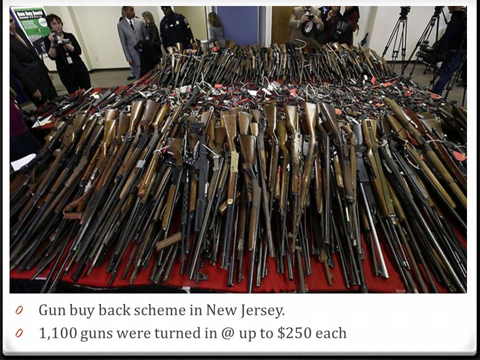 0 Gun buy back scheme in New Jersey. 0 1,100 guns were turned in @ up to $250 each