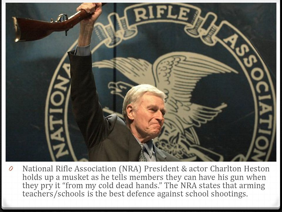 0 National Rifle Association (NRA) President & actor Charlton Heston holds up a musket as he tells members they can have his gun when they pry it from my cold dead hands. The NRA states that arming teachers/schools is the best defence against school shootings.