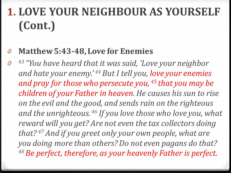 """1. LOVE YOUR NEIGHBOUR AS YOURSELF (Cont.) 0 Matthew 5:43-48, Love for Enemies 0 43 """"You have heard that it was said, 'Love your neighbor and hate you"""
