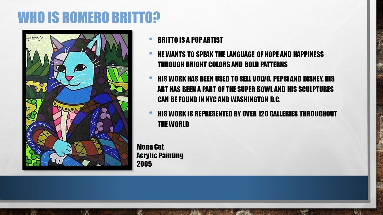 WHO IS ROMERO BRITTO? BRITTO IS A POP ARTIST HE WANTS TO SPEAK THE LANGUAGE OF HOPE AND HAPPINESS THROUGH BRIGHT COLORS AND BOLD PATTERNS HIS WORK HAS