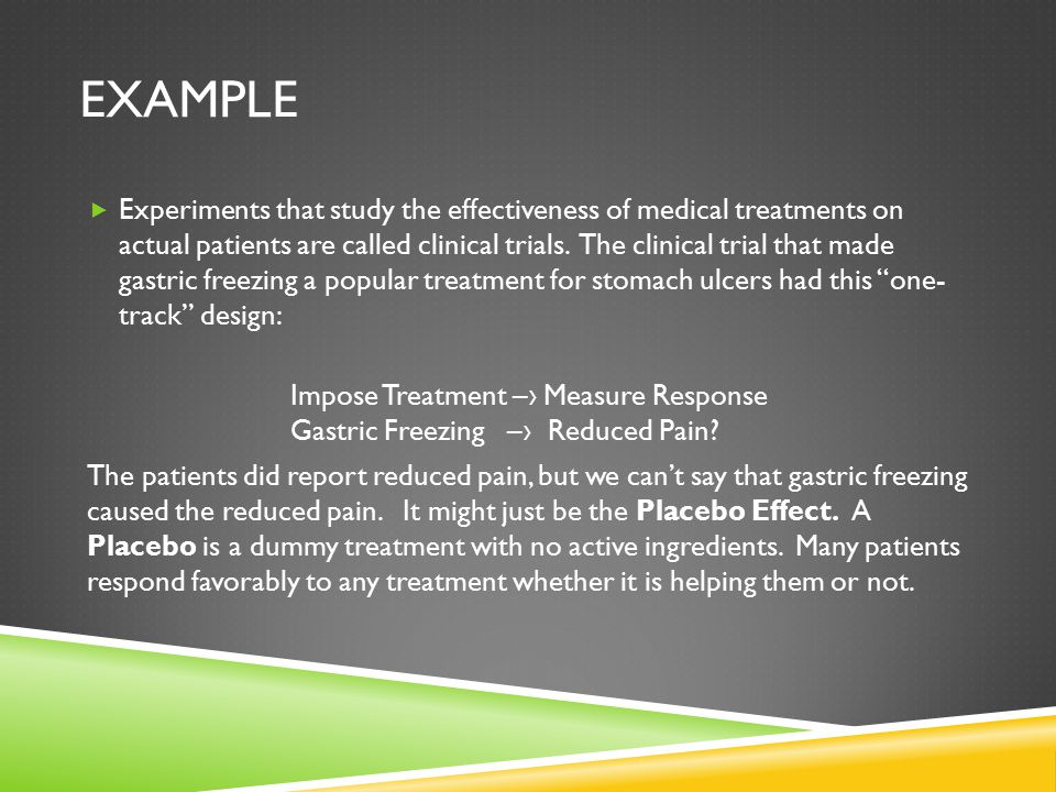EXAMPLE  Experiments that study the effectiveness of medical treatments on actual patients are called clinical trials.